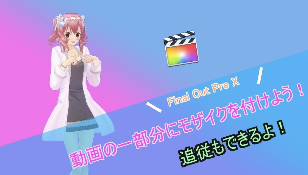 【Final Cut Pro X】動画にモザイクを追加する方法!追従機能でモザイクを動かせる!