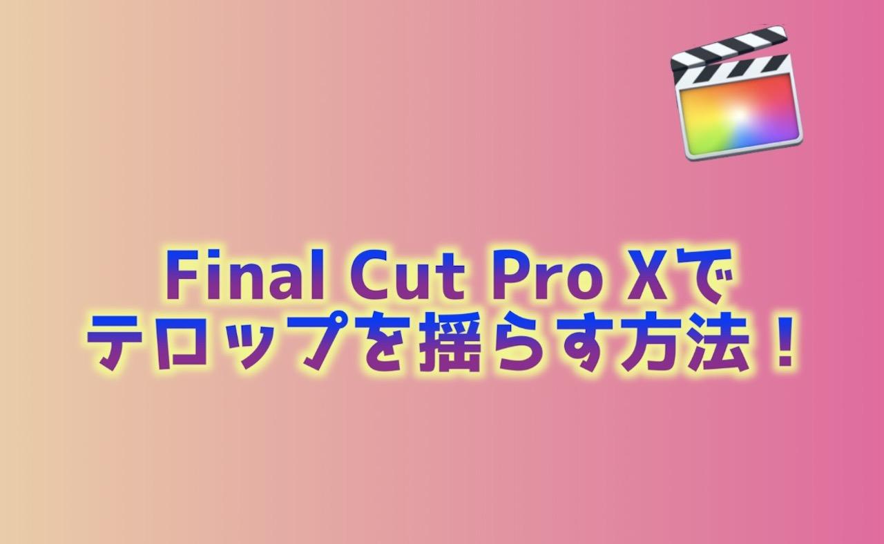 Final Cut Pro Xでテロップを揺らす方法
