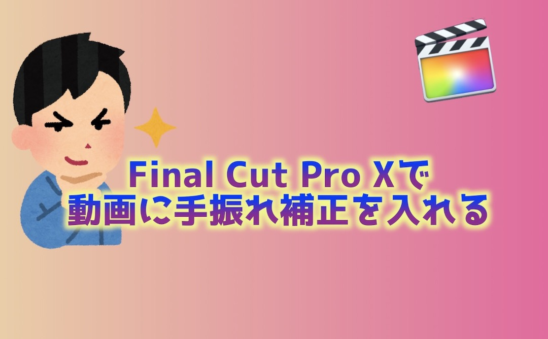 Final Cut Pro Xで動画に手振れ補正を入れる
