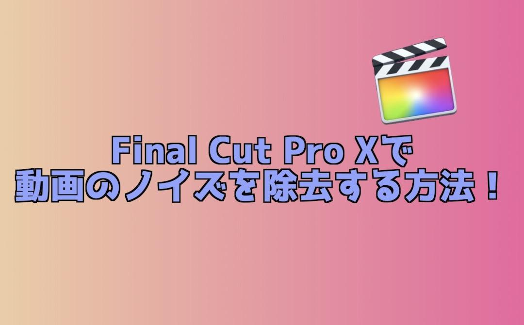 Final Cut Pro Xで動画のノイズを除去する方法