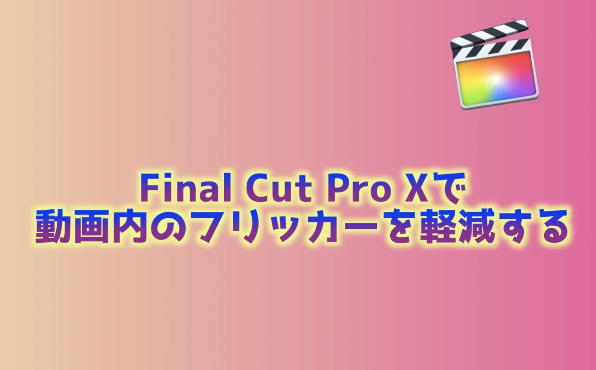 Final Cut Pro X フリッカーを軽減する